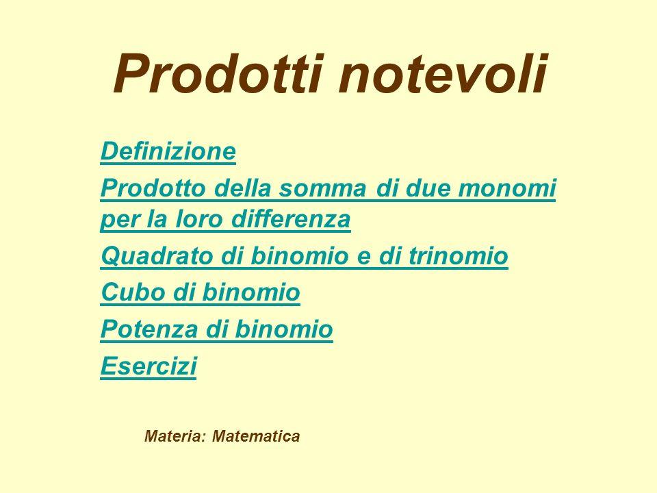 Prodotti notevoli Definizione Prodotto della somma di due monomi per la loro differenza Quadrato di binomio e di trinomio Cubo di binomio Potenza di binomio Esercizi Materia: Matematica