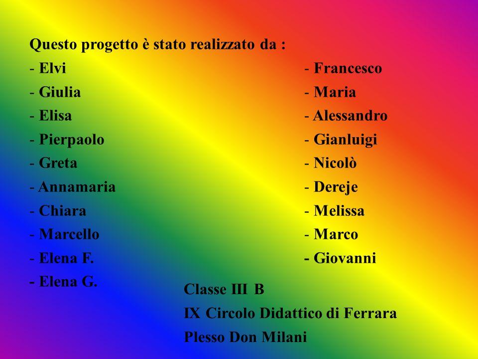 Questo progetto è stato realizzato da : - Elvi - Giulia - Elisa - Pierpaolo - Greta - Annamaria - Chiara - Marcello - Elena F. - Elena G. - Francesco