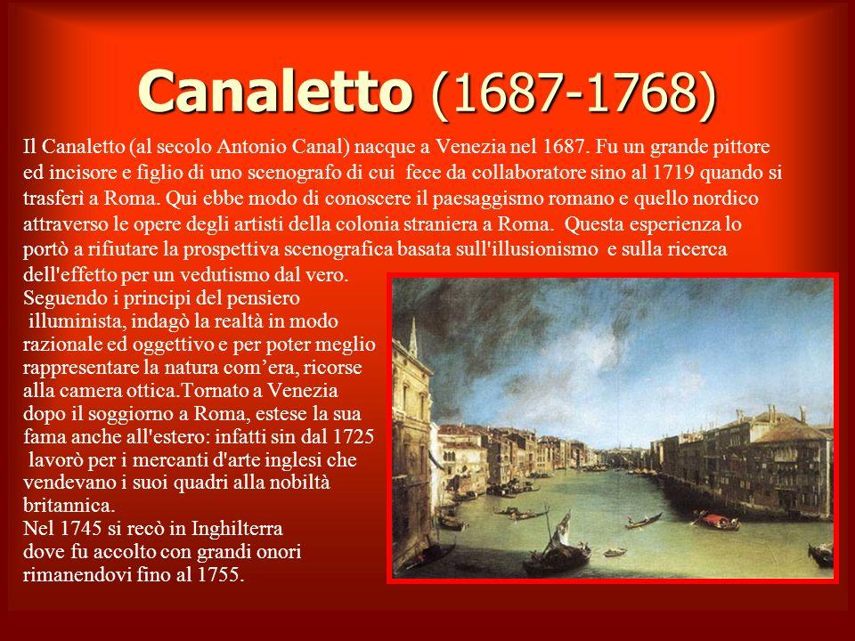 Canaletto (1687-1768) Il Canaletto (al secolo Antonio Canal) nacque a Venezia nel 1687. Fu un grande pittore ed incisore e figlio di uno scenografo di