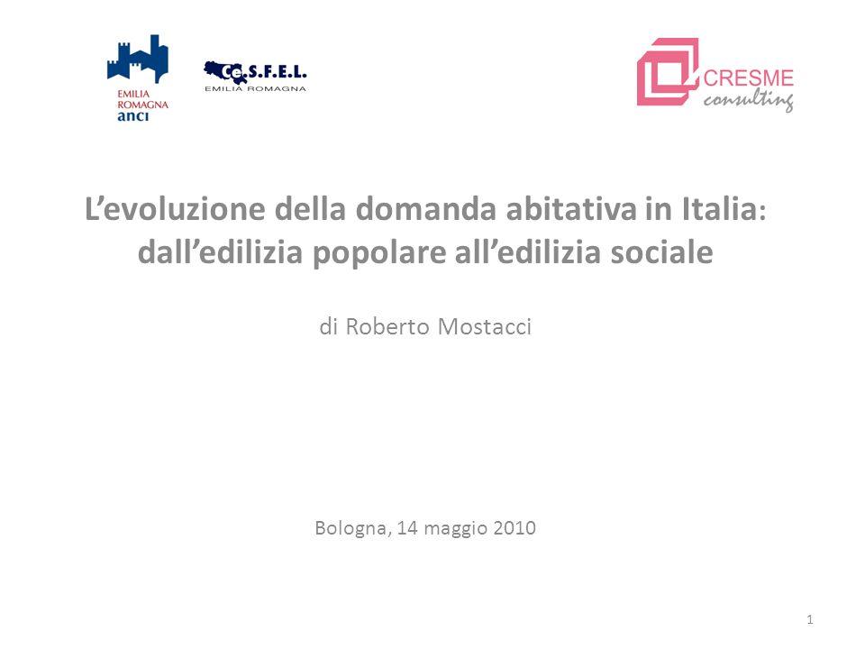 1 Levoluzione della domanda abitativa in Italia : dalledilizia popolare alledilizia sociale di Roberto Mostacci Bologna, 14 maggio 2010