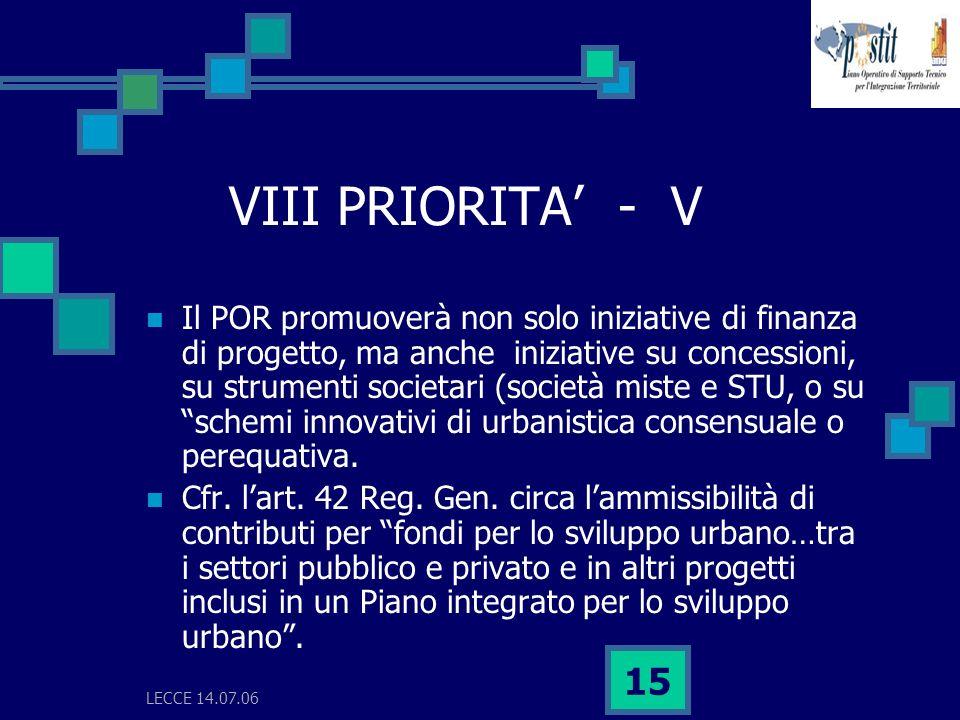LECCE 14.07.06 15 VIII PRIORITA - V Il POR promuoverà non solo iniziative di finanza di progetto, ma anche iniziative su concessioni, su strumenti societari (società miste e STU, o su schemi innovativi di urbanistica consensuale o perequativa.