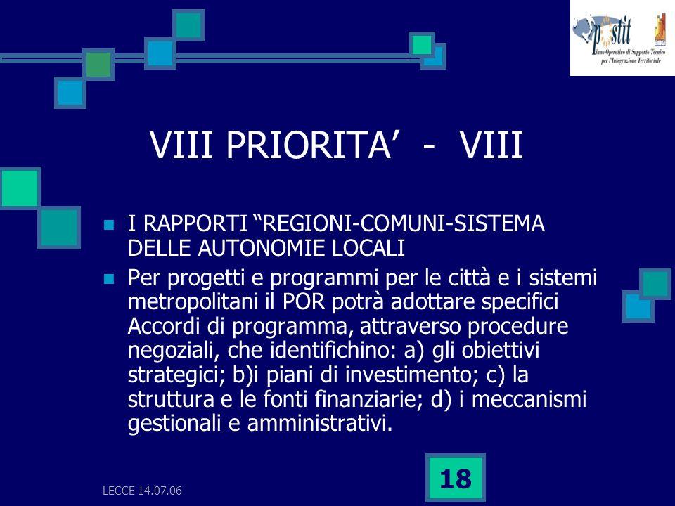 LECCE 14.07.06 18 VIII PRIORITA - VIII I RAPPORTI REGIONI-COMUNI-SISTEMA DELLE AUTONOMIE LOCALI Per progetti e programmi per le città e i sistemi metropolitani il POR potrà adottare specifici Accordi di programma, attraverso procedure negoziali, che identifichino: a) gli obiettivi strategici; b)i piani di investimento; c) la struttura e le fonti finanziarie; d) i meccanismi gestionali e amministrativi.