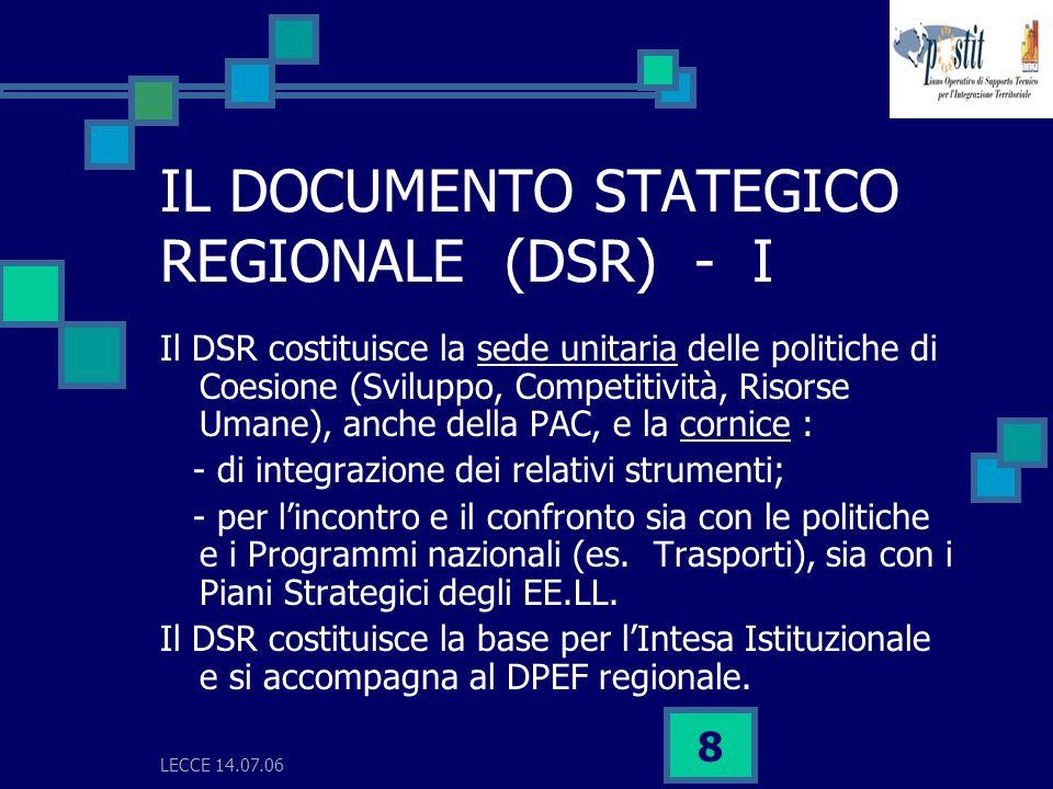 LECCE 14.07.06 8 IL DOCUMENTO STATEGICO REGIONALE (DSR) - I Il DSR costituisce la sede unitaria delle politiche di Coesione (Sviluppo, Competitività, Risorse Umane), anche della PAC, e la cornice : - di integrazione dei relativi strumenti; - per lincontro e il confronto sia con le politiche e i Programmi nazionali (es.