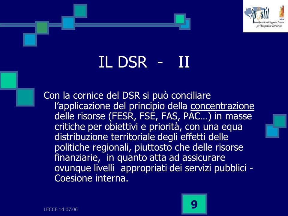 LECCE 14.07.06 10 IL DSR - III La cornice del DSR consente anche di conciliare il principio di concentrazione con la distribuzione di risorse sia per trasformare le emergenze in opportunità sia di costruire il futuro.