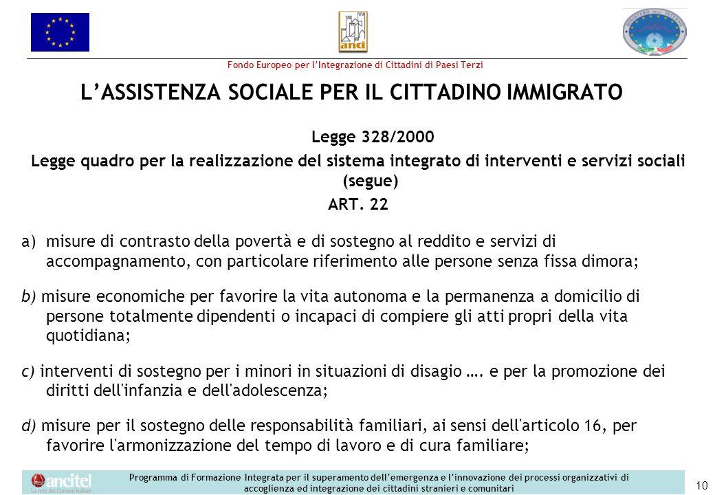 Fondo Europeo per lIntegrazione di Cittadini di Paesi Terzi Programma di Formazione Integrata per il superamento dellemergenza e linnovazione dei processi organizzativi di accoglienza ed integrazione dei cittadini stranieri e comunitari 10 LASSISTENZA SOCIALE PER IL CITTADINO IMMIGRATO Legge 328/2000 Legge quadro per la realizzazione del sistema integrato di interventi e servizi sociali (segue) ART.