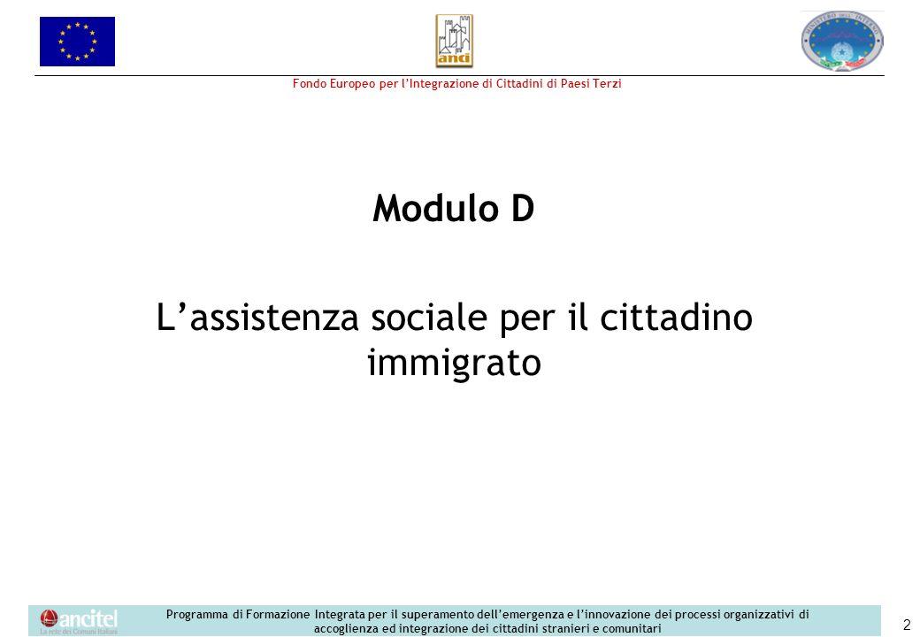Fondo Europeo per lIntegrazione di Cittadini di Paesi Terzi Programma di Formazione Integrata per il superamento dellemergenza e linnovazione dei processi organizzativi di accoglienza ed integrazione dei cittadini stranieri e comunitari 2 Modulo D Lassistenza sociale per il cittadino immigrato