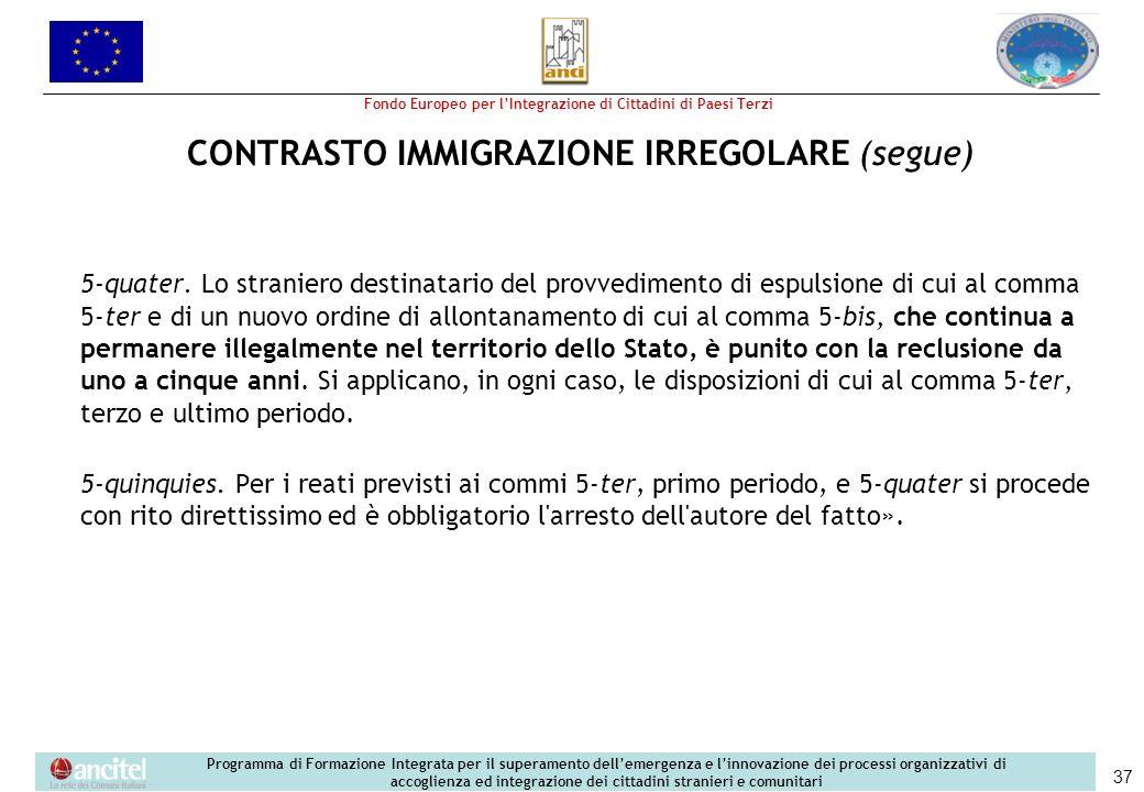 Fondo Europeo per lIntegrazione di Cittadini di Paesi Terzi Programma di Formazione Integrata per il superamento dellemergenza e linnovazione dei processi organizzativi di accoglienza ed integrazione dei cittadini stranieri e comunitari 37 CONTRASTO IMMIGRAZIONE IRREGOLARE (segue) 5-quater.