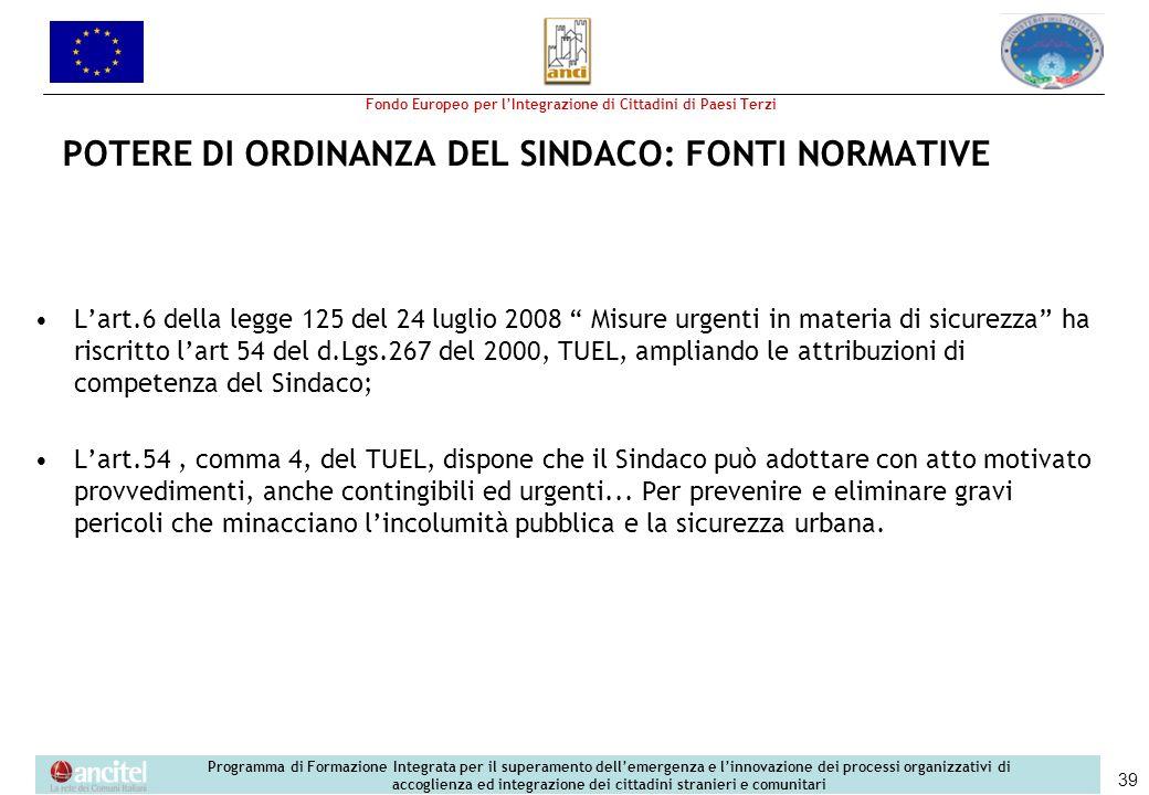 Fondo Europeo per lIntegrazione di Cittadini di Paesi Terzi Programma di Formazione Integrata per il superamento dellemergenza e linnovazione dei processi organizzativi di accoglienza ed integrazione dei cittadini stranieri e comunitari 39 POTERE DI ORDINANZA DEL SINDACO: FONTI NORMATIVE Lart.6 della legge 125 del 24 luglio 2008 Misure urgenti in materia di sicurezza ha riscritto lart 54 del d.Lgs.267 del 2000, TUEL, ampliando le attribuzioni di competenza del Sindaco; Lart.54, comma 4, del TUEL, dispone che il Sindaco può adottare con atto motivato provvedimenti, anche contingibili ed urgenti...