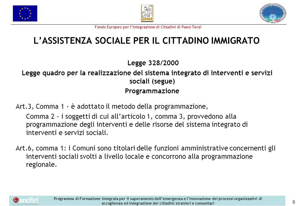Fondo Europeo per lIntegrazione di Cittadini di Paesi Terzi Programma di Formazione Integrata per il superamento dellemergenza e linnovazione dei processi organizzativi di accoglienza ed integrazione dei cittadini stranieri e comunitari 8 LASSISTENZA SOCIALE PER IL CITTADINO IMMIGRATO Legge 328/2000 Legge quadro per la realizzazione del sistema integrato di interventi e servizi sociali (segue) Programmazione Art.3, Comma 1 - è adottato il metodo della programmazione, Comma 2 - i soggetti di cui allarticolo 1, comma 3, provvedono alla programmazione degli interventi e delle risorse del sistema integrato di interventi e servizi sociali.