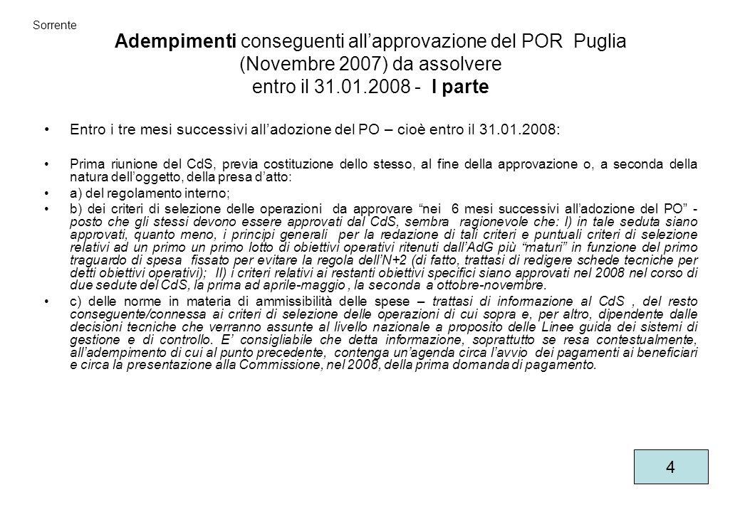Adempimenti conseguenti allapprovazione del POR Puglia (Novembre 2007) da assolvere entro il 31.01.2008 - I parte Entro i tre mesi successivi alladozione del PO – cioè entro il 31.01.2008: Prima riunione del CdS, previa costituzione dello stesso, al fine della approvazione o, a seconda della natura delloggetto, della presa datto: a) del regolamento interno; b) dei criteri di selezione delle operazioni da approvare nei 6 mesi successivi alladozione del PO - posto che gli stessi devono essere approvati dal CdS, sembra ragionevole che: I) in tale seduta siano approvati, quanto meno, i principi generali per la redazione di tali criteri e puntuali criteri di selezione relativi ad un primo un primo lotto di obiettivi operativi ritenuti dallAdG più maturi in funzione del primo traguardo di spesa fissato per evitare la regola dellN+2 (di fatto, trattasi di redigere schede tecniche per detti obiettivi operativi); II) i criteri relativi ai restanti obiettivi specifici siano approvati nel 2008 nel corso di due sedute del CdS, la prima ad aprile-maggio, la seconda a ottobre-novembre.
