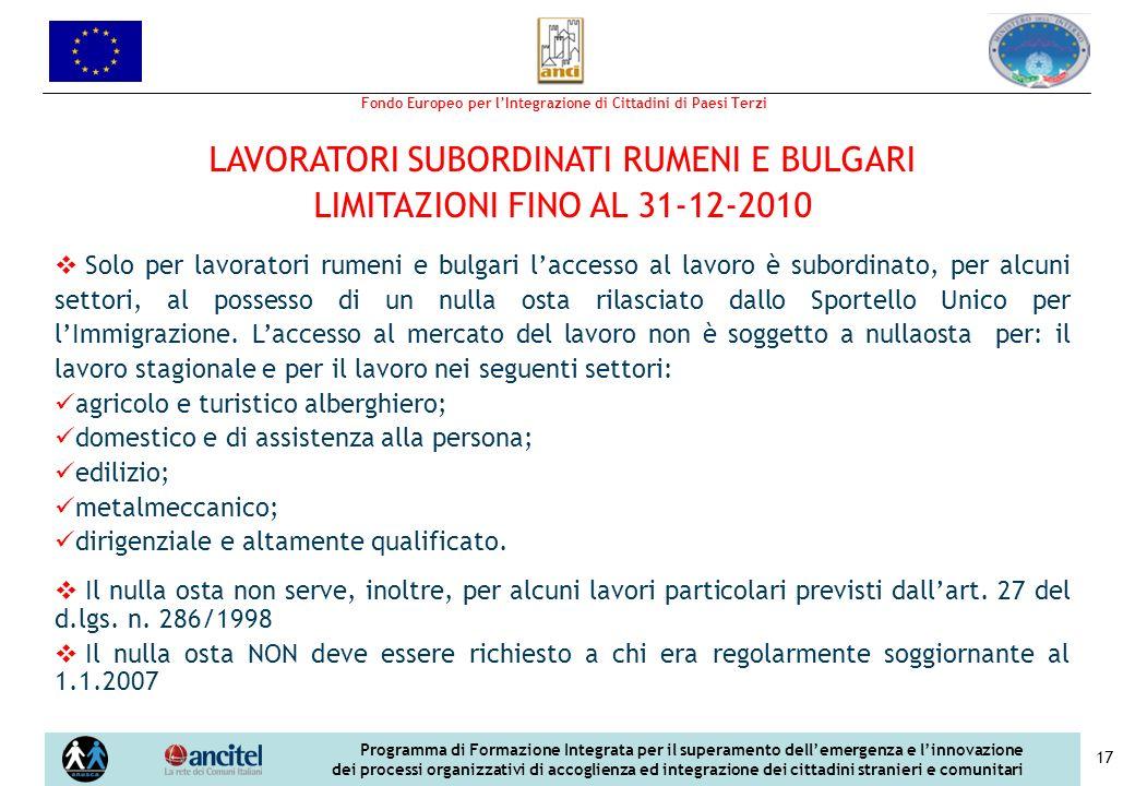 Fondo Europeo per lIntegrazione di Cittadini di Paesi Terzi Programma di Formazione Integrata per il superamento dellemergenza e linnovazione dei processi organizzativi di accoglienza ed integrazione dei cittadini stranieri e comunitari 17 LAVORATORI SUBORDINATI RUMENI E BULGARI LIMITAZIONI FINO AL 31-12-2010 Solo per lavoratori rumeni e bulgari laccesso al lavoro è subordinato, per alcuni settori, al possesso di un nulla osta rilasciato dallo Sportello Unico per lImmigrazione.