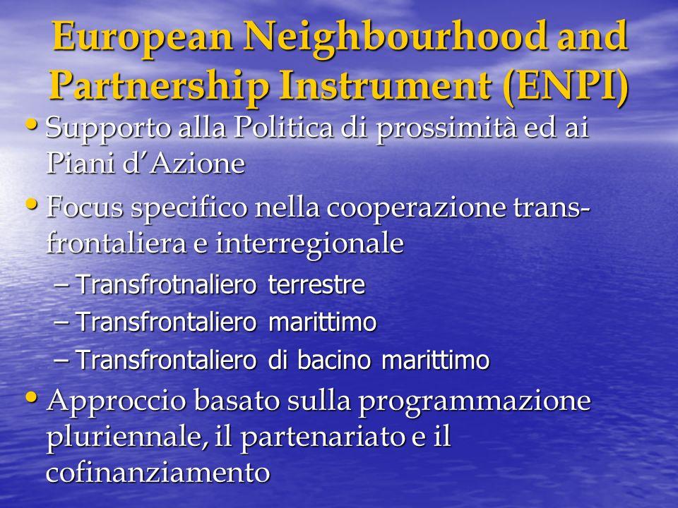 European Neighbourhood and Partnership Instrument (ENPI) Supporto alla Politica di prossimità ed ai Piani dAzione Supporto alla Politica di prossimità ed ai Piani dAzione Focus specifico nella cooperazione trans- frontaliera e interregionale Focus specifico nella cooperazione trans- frontaliera e interregionale –Transfrotnaliero terrestre –Transfrontaliero marittimo –Transfrontaliero di bacino marittimo Approccio basato sulla programmazione pluriennale, il partenariato e il cofinanziamento Approccio basato sulla programmazione pluriennale, il partenariato e il cofinanziamento
