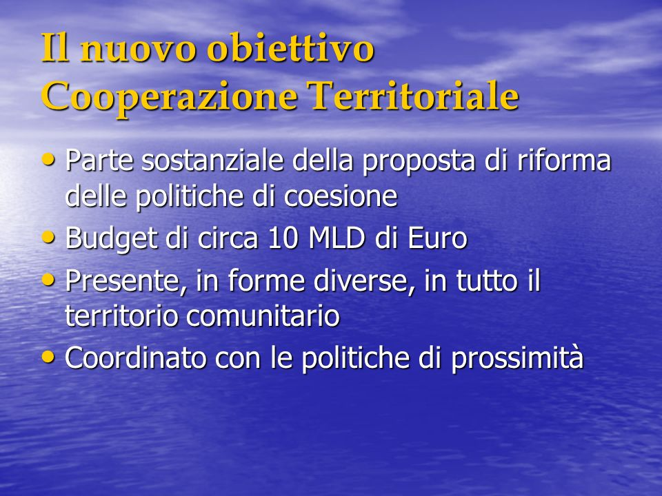 Il nuovo obiettivo Cooperazione Territoriale Parte sostanziale della proposta di riforma delle politiche di coesione Parte sostanziale della proposta di riforma delle politiche di coesione Budget di circa 10 MLD di Euro Budget di circa 10 MLD di Euro Presente, in forme diverse, in tutto il territorio comunitario Presente, in forme diverse, in tutto il territorio comunitario Coordinato con le politiche di prossimità Coordinato con le politiche di prossimità
