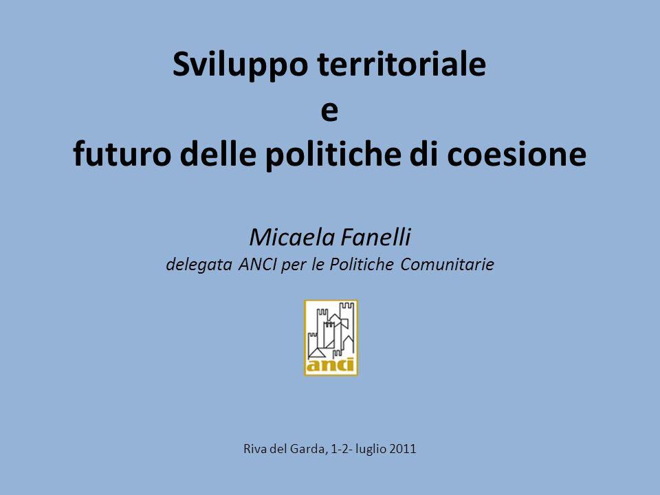 Sviluppo territoriale e futuro delle politiche di coesione Micaela Fanelli delegata ANCI per le Politiche Comunitarie Riva del Garda, 1-2- luglio 2011