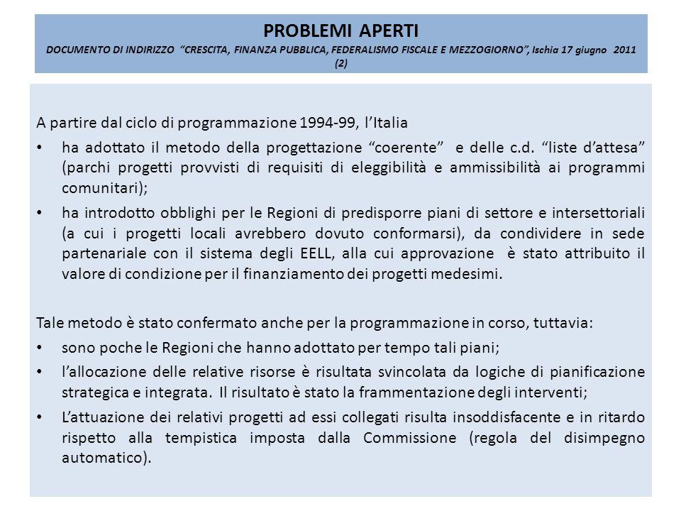 PROBLEMI APERTI DOCUMENTO DI INDIRIZZO CRESCITA, FINANZA PUBBLICA, FEDERALISMO FISCALE E MEZZOGIORNO, Ischia 17 giugno 2011 (2) A partire dal ciclo di programmazione 1994-99, lItalia ha adottato il metodo della progettazione coerente e delle c.d.