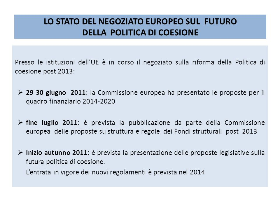 LO STATO DEL NEGOZIATO EUROPEO SUL FUTURO DELLA POLITICA DI COESIONE Presso le istituzioni dellUE è in corso il negoziato sulla riforma della Politica di coesione post 2013: 29-30 giugno 2011: la Commissione europea ha presentato le proposte per il quadro finanziario 2014-2020 fine luglio 2011: è prevista la pubblicazione da parte della Commissione europea delle proposte su struttura e regole dei Fondi strutturali post 2013 Inizio autunno 2011: è prevista la presentazione delle proposte legislative sulla futura politica di coesione.