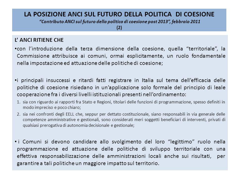 LA POSIZIONE ANCI SUL FUTURO DELLA POLITICA DI COESIONE Contributo ANCI sul futuro della politica di coesione post 2013, febbraio 2011 (2) L ANCI RITIENE CHE con lintroduzione della terza dimensione della coesione, quella territoriale, la Commissione attribuisce ai comuni, ormai esplicitamente, un ruolo fondamentale nella impostazione ed attuazione delle politiche di coesione; i principali insuccessi e ritardi fatti registrare in Italia sul tema dellefficacia delle politiche di coesione risiedano in unapplicazione solo formale del principio di leale cooperazione fra i diversi livelli istituzionali presenti nellordinamento: 1.sia con riguardo ai rapporti fra Stato e Regioni, titolari delle funzioni di programmazione, spesso definiti in modo impreciso e poco chiaro; 2.sia nei confronti degli EELL che, seppur per dettato costituzionale, siano responsabili in via generale delle competenze amministrative e gestionali, sono considerati meri soggetti beneficiari di interventi, privati di qualsiasi prerogativa di autonomia decisionale e gestionale; i Comuni si devono candidare allo svolgimento del loro legittimo ruolo nella programmazione ed attuazione delle politiche di sviluppo territoriale con una effettiva responsabilizzazione delle amministrazioni locali anche sui risultati, per garantire a tali politiche un maggiore impatto sul territorio.
