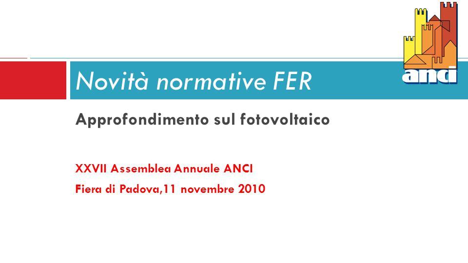 Approfondimento sul fotovoltaico XXVII Assemblea Annuale ANCI Fiera di Padova,11 novembre 2010 Novità normative FER