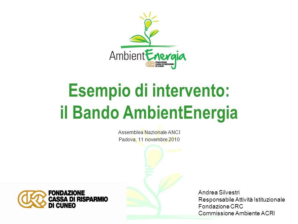 Esempio di intervento: il Bando AmbientEnergia Assemblea Nazionale ANCI Padova, 11 novembre 2010 Andrea Silvestri Responsabile Attività Istituzionale Fondazione CRC Commissione Ambiente ACRI