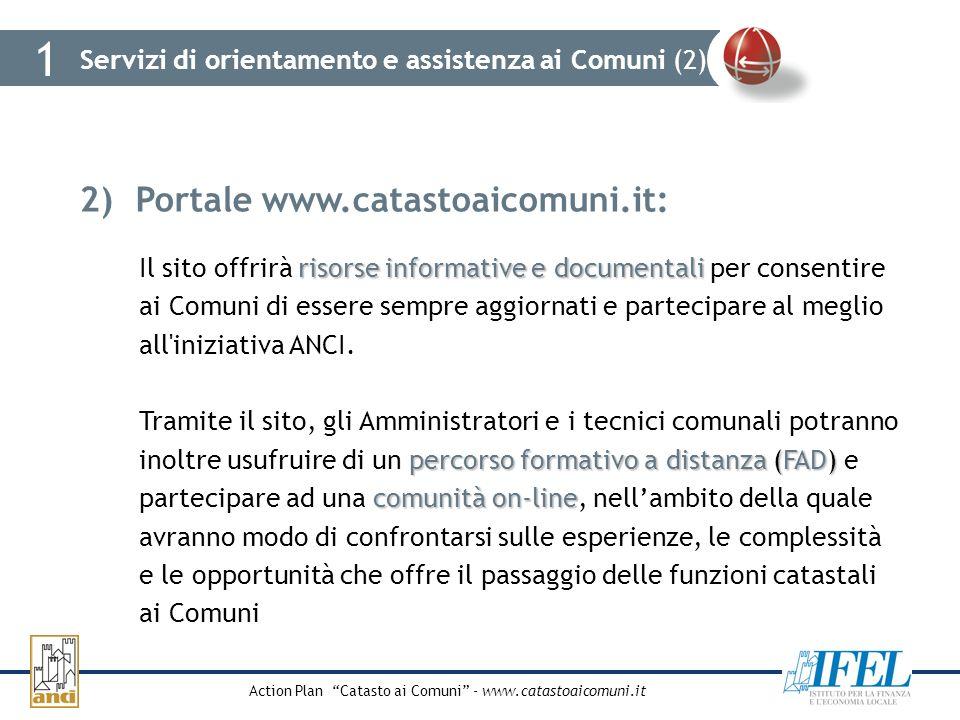 Action Plan Catasto ai Comuni - www.catastoaicomuni.it Servizi di orientamento e assistenza ai Comuni (2) 1 2)Portale www.catastoaicomuni.it: risorse