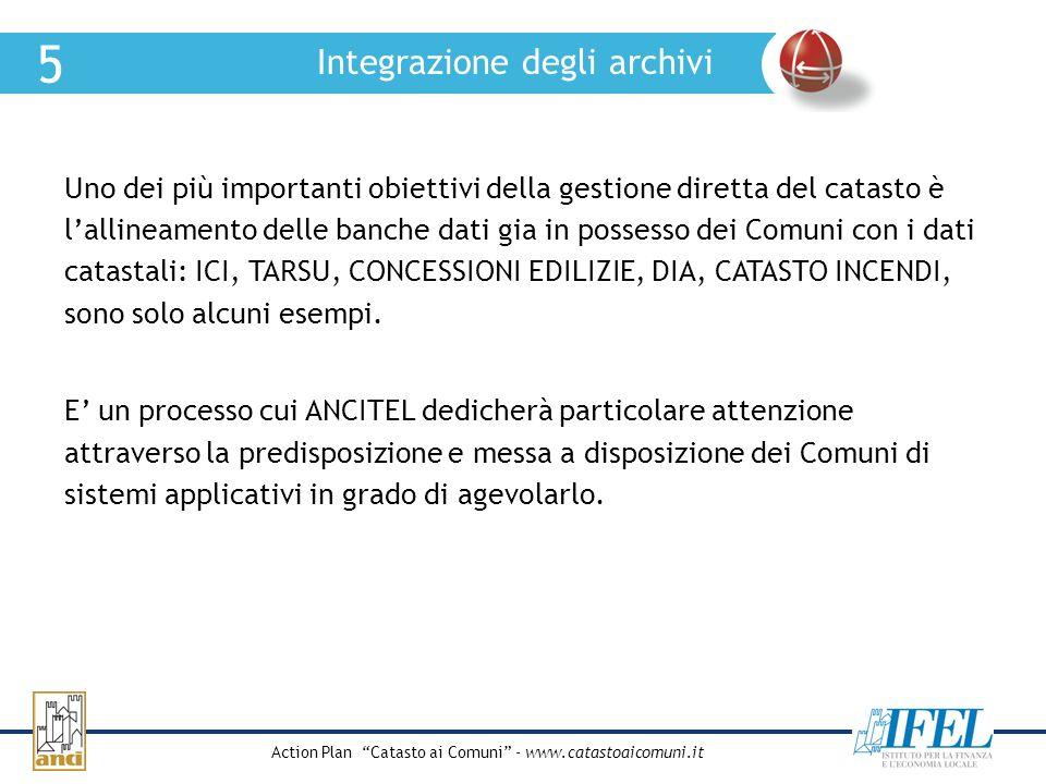 Action Plan Catasto ai Comuni - www.catastoaicomuni.it Integrazione degli archivi 5 Uno dei più importanti obiettivi della gestione diretta del catast