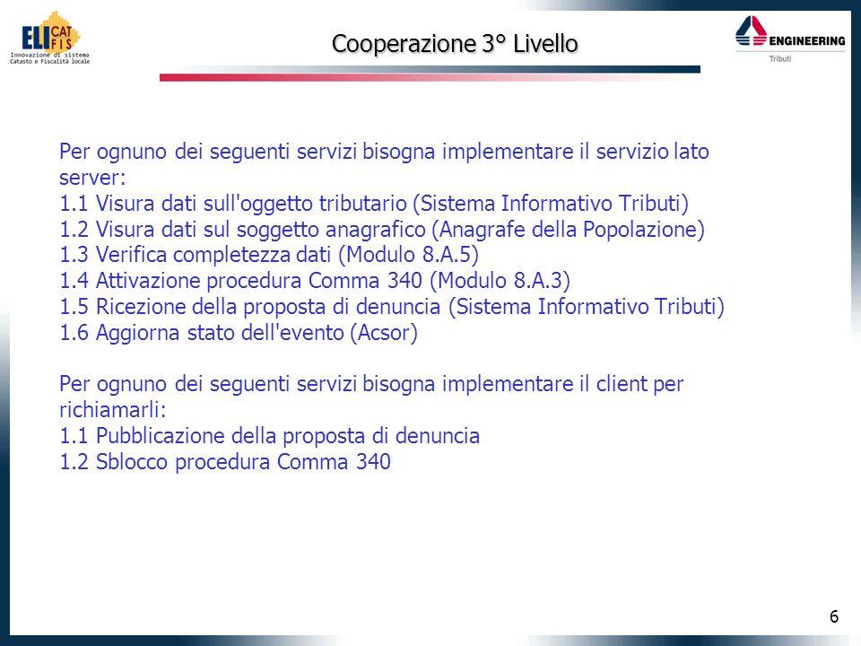6 Cooperazione 3° Livello Per ognuno dei seguenti servizi bisogna implementare il servizio lato server: 1.1 Visura dati sull oggetto tributario (Sistema Informativo Tributi) 1.2 Visura dati sul soggetto anagrafico (Anagrafe della Popolazione) 1.3 Verifica completezza dati (Modulo 8.A.5) 1.4 Attivazione procedura Comma 340 (Modulo 8.A.3) 1.5 Ricezione della proposta di denuncia (Sistema Informativo Tributi) 1.6 Aggiorna stato dell evento (Acsor) Per ognuno dei seguenti servizi bisogna implementare il client per richiamarli: 1.1 Pubblicazione della proposta di denuncia 1.2 Sblocco procedura Comma 340