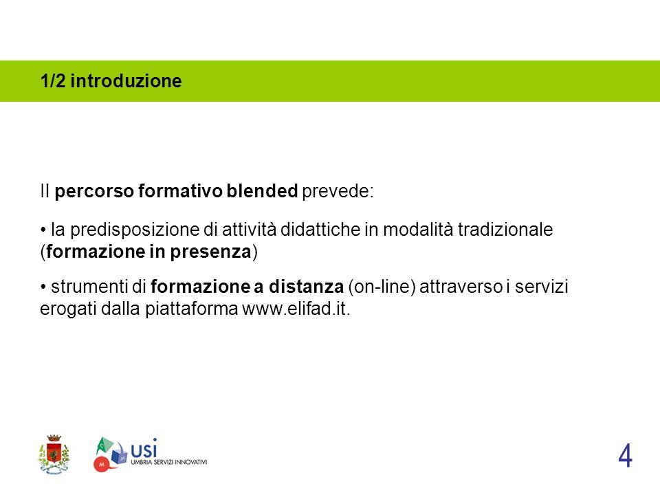 1/2 introduzione Il percorso formativo blended prevede: 4 la predisposizione di attività didattiche in modalità tradizionale (formazione in presenza) strumenti di formazione a distanza (on-line) attraverso i servizi erogati dalla piattaforma www.elifad.it.