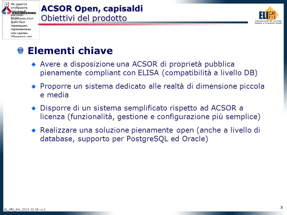2 EL_PRJ_SAL 2010 02 08 v1.0 Elementi chiave Avere a disposizione una ACSOR di proprietà pubblica pienamente compliant con ELISA (compatibilità a livello DB) Proporre un sistema dedicato alle realtà di dimensione piccola e media Disporre di un sistema semplificato rispetto ad ACSOR a licenza (funzionalità, gestione e configurazione più semplice) Realizzare una soluzione pienamente open (anche a livello di database, supporto per PostgreSQL ed Oracle) ACSOR Open, capisaldi Obiettivi del prodotto