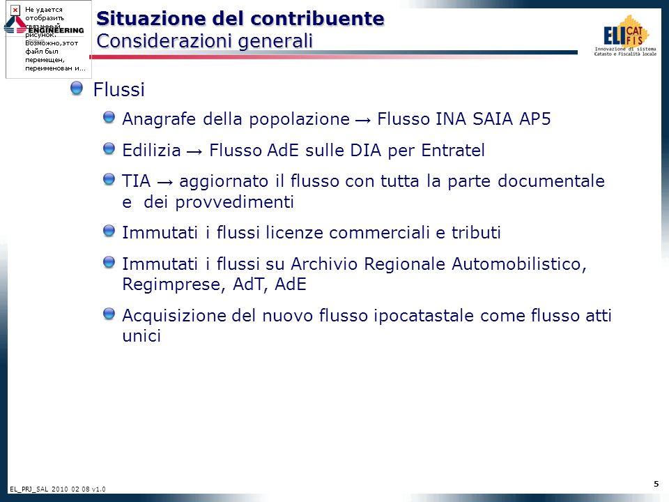 5 EL_PRJ_SAL 2010 02 08 v1.0 Situazione del contribuente Considerazioni generali Flussi Anagrafe della popolazione Flusso INA SAIA AP5 Edilizia Flusso AdE sulle DIA per Entratel TIA aggiornato il flusso con tutta la parte documentale e dei provvedimenti Immutati i flussi licenze commerciali e tributi Immutati i flussi su Archivio Regionale Automobilistico, Regimprese, AdT, AdE Acquisizione del nuovo flusso ipocatastale come flusso atti unici