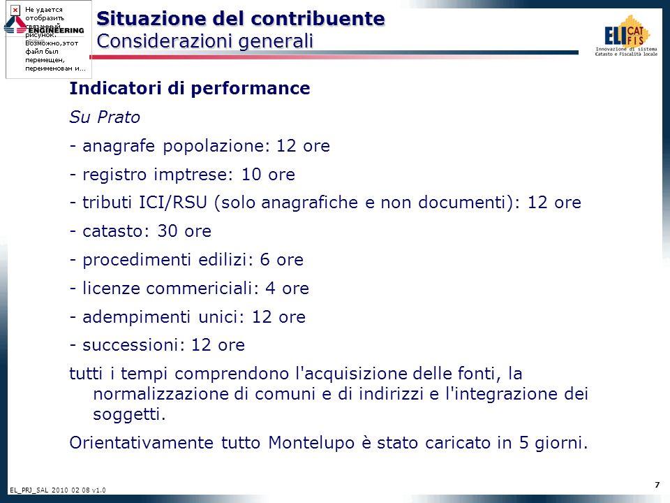 7 EL_PRJ_SAL 2010 02 08 v1.0 Situazione del contribuente Considerazioni generali Indicatori di performance Su Prato - anagrafe popolazione: 12 ore - registro imptrese: 10 ore - tributi ICI/RSU (solo anagrafiche e non documenti): 12 ore - catasto: 30 ore - procedimenti edilizi: 6 ore - licenze commericiali: 4 ore - adempimenti unici: 12 ore - successioni: 12 ore tutti i tempi comprendono l acquisizione delle fonti, la normalizzazione di comuni e di indirizzi e l integrazione dei soggetti.