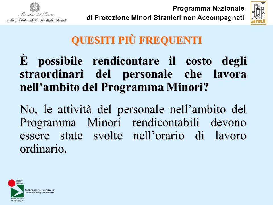 Programma Nazionale di Protezione Minori Stranieri non Accompagnati QUESITI PIÙ FREQUENTI È possibile rendicontare il costo degli straordinari del personale che lavora nellambito del Programma Minori.