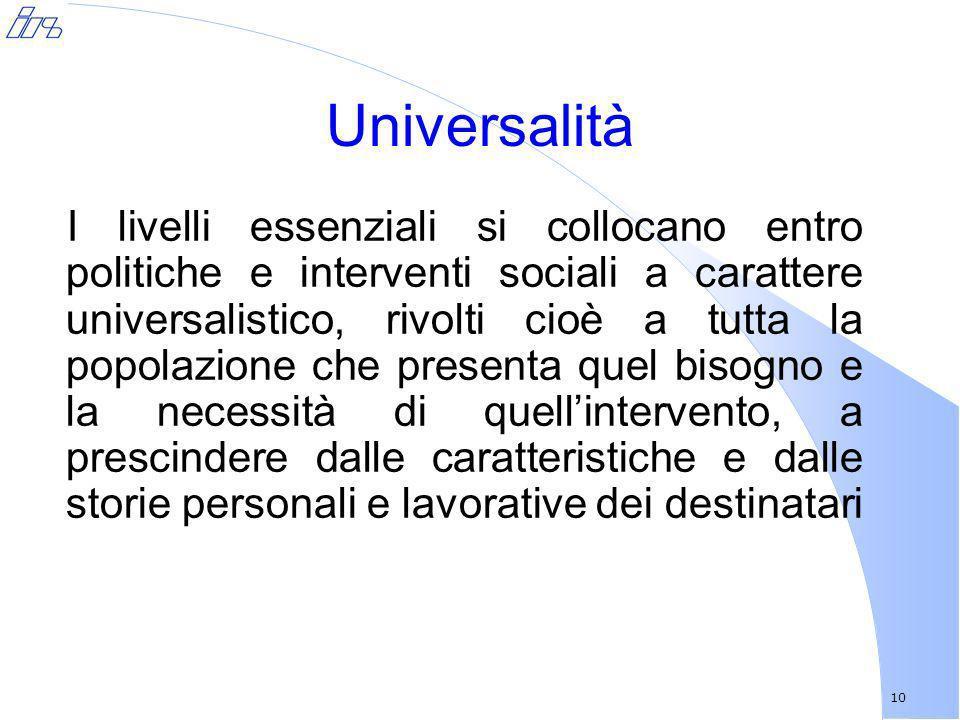 10 Universalità I livelli essenziali si collocano entro politiche e interventi sociali a carattere universalistico, rivolti cioè a tutta la popolazion