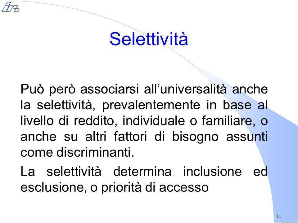 11 Selettività Può però associarsi alluniversalità anche la selettività, prevalentemente in base al livello di reddito, individuale o familiare, o anc