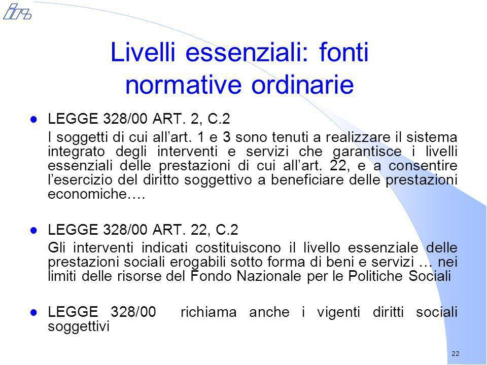 22 Livelli essenziali: fonti normative ordinarie l LEGGE 328/00 ART. 2, C.2 I soggetti di cui allart. 1 e 3 sono tenuti a realizzare il sistema integr