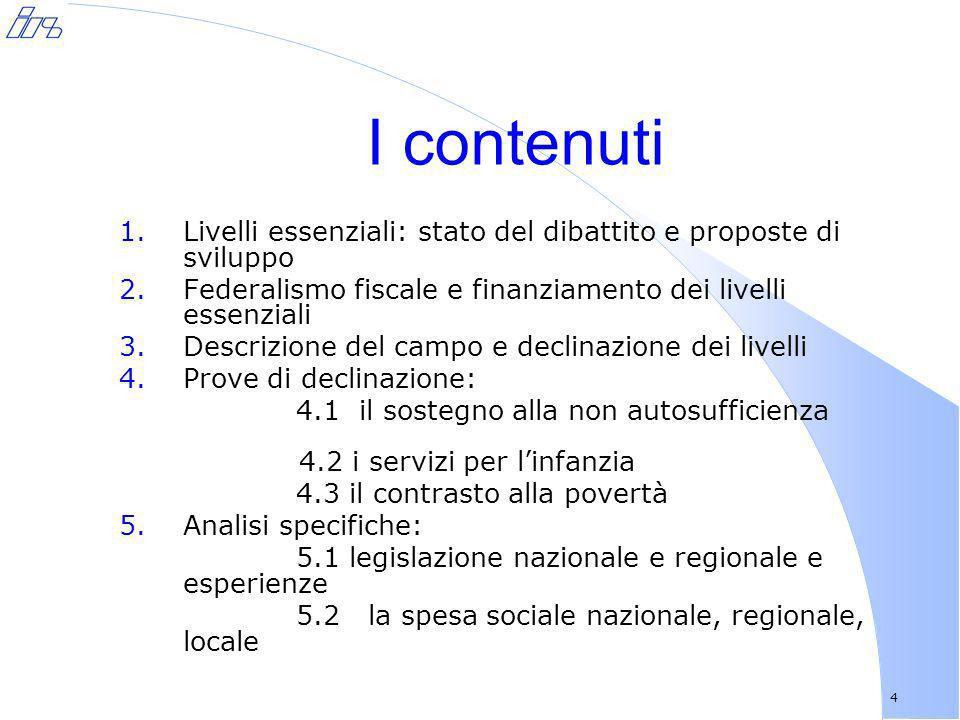 4 I contenuti 1.Livelli essenziali: stato del dibattito e proposte di sviluppo 2.Federalismo fiscale e finanziamento dei livelli essenziali 3.Descrizi