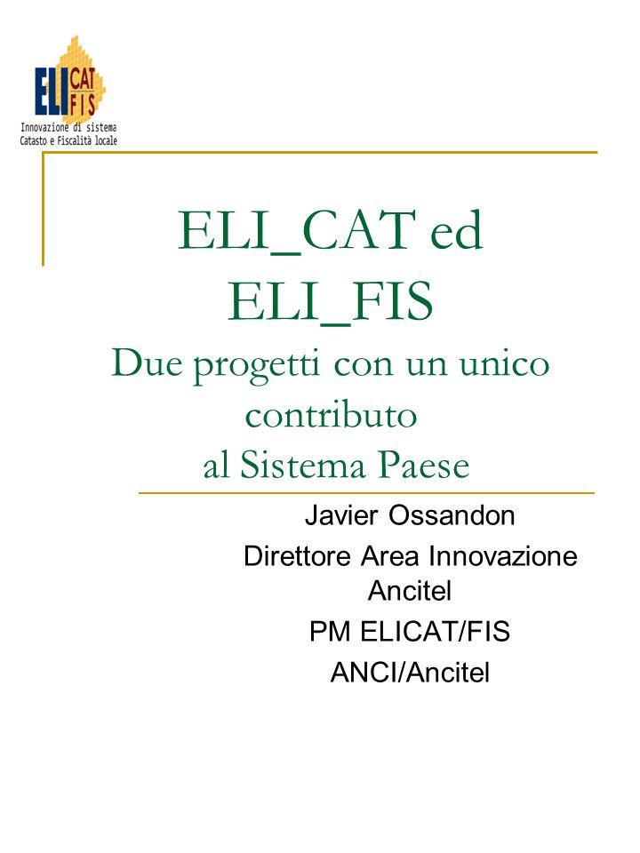 ELI_CAT ed ELI_FIS Due progetti con un unico contributo al Sistema Paese Javier Ossandon Direttore Area Innovazione Ancitel PM ELICAT/FIS ANCI/Ancitel