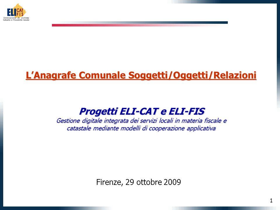 1 LAnagrafe Comunale Soggetti/Oggetti/Relazioni Progetti ELI-CAT e ELI-FIS Gestione digitale integrata dei servizi locali in materia fiscale e catastale mediante modelli di cooperazione applicativa Firenze, 29 ottobre 2009