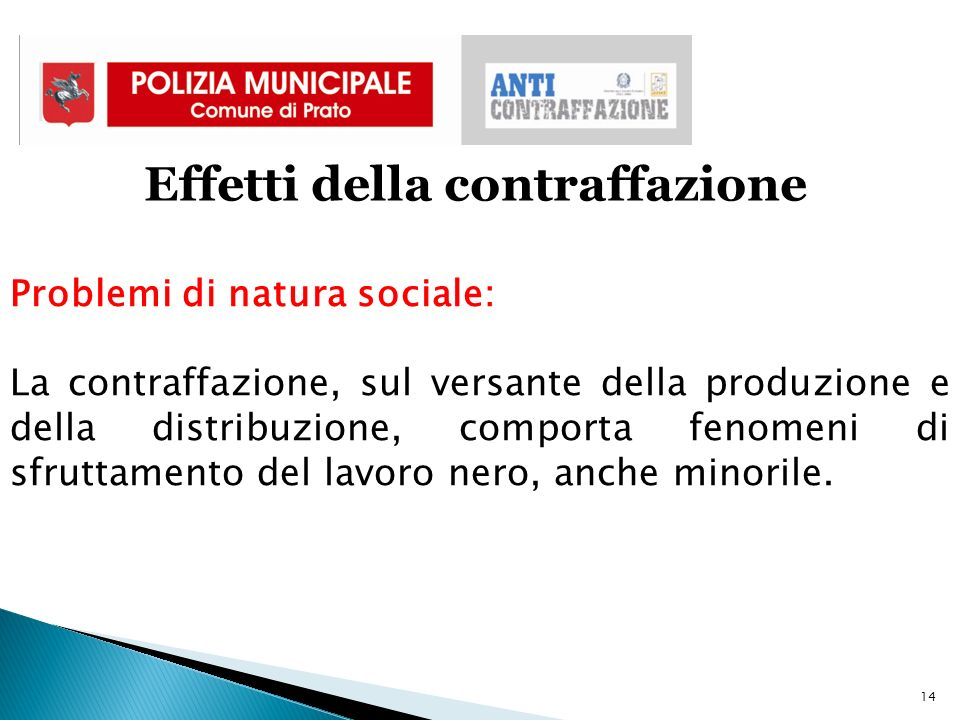 14 Effetti della contraffazione Problemi di natura sociale: La contraffazione, sul versante della produzione e della distribuzione, comporta fenomeni di sfruttamento del lavoro nero, anche minorile.
