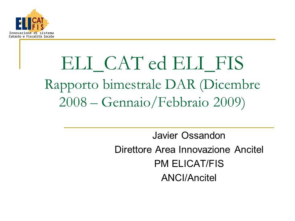 ELI_CAT ed ELI_FIS Rapporto bimestrale DAR (Dicembre 2008 – Gennaio/Febbraio 2009) Javier Ossandon Direttore Area Innovazione Ancitel PM ELICAT/FIS AN