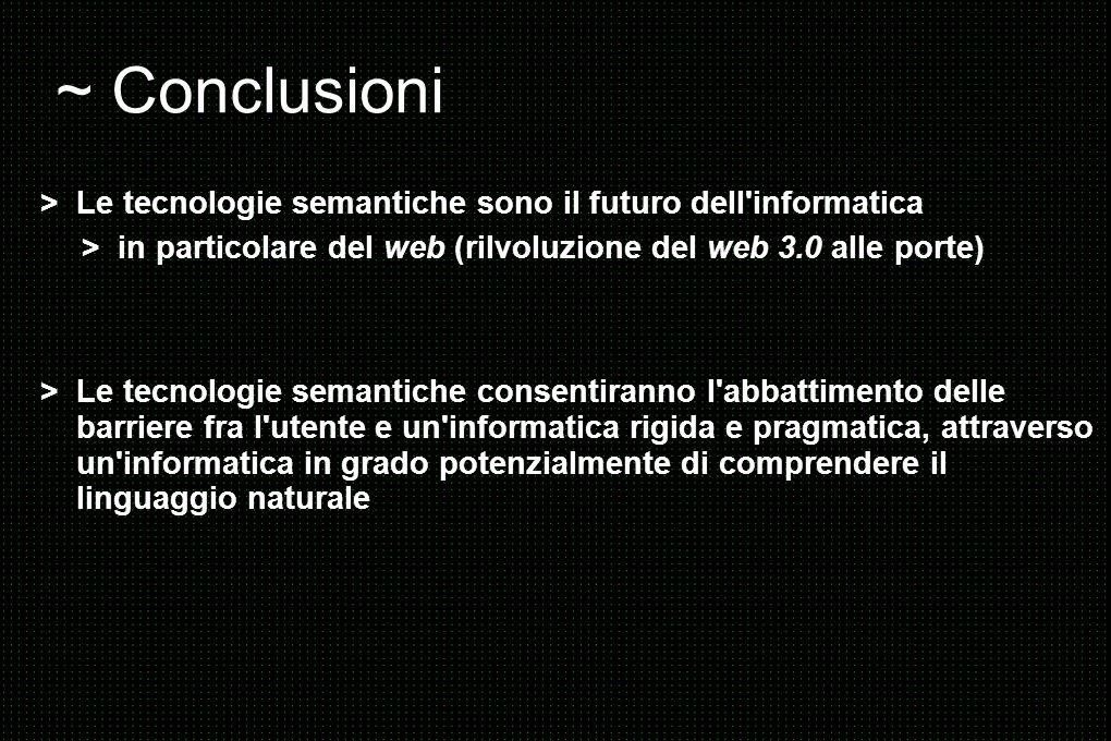 ~ Conclusioni > Le tecnologie semantiche sono il futuro dell informatica > in particolare del web (rilvoluzione del web 3.0 alle porte) > Le tecnologie semantiche consentiranno l abbattimento delle barriere fra l utente e un informatica rigida e pragmatica, attraverso un informatica in grado potenzialmente di comprendere il linguaggio naturale