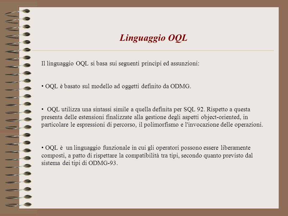 Linguaggio OQL Il linguaggio OQL si basa sui seguenti principi ed assunzioni: OQL è basato sul modello ad oggetti definito da ODMG. OQL utilizza una s