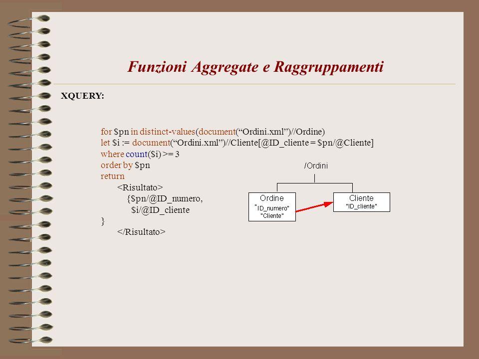 Funzioni Aggregate e Raggruppamenti XQUERY: for $pn in distinct-values(document(Ordini.xml)//Ordine) let $i := document(Ordini.xml)//Cliente[@ID_clien