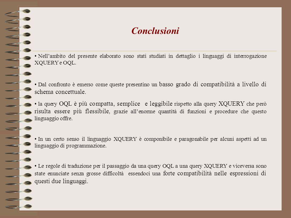 Conclusioni Nellambito del presente elaborato sono stati studiati in dettaglio i linguaggi di interrogazione XQUERY e OQL. Dal confronto è emerso come