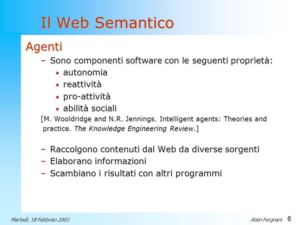 6 Martedì, 18 Febbraio 2003Alain Fergnani Il Web Semantico Agenti –Sono componenti software con le seguenti proprietà: autonomia autonomia reattività