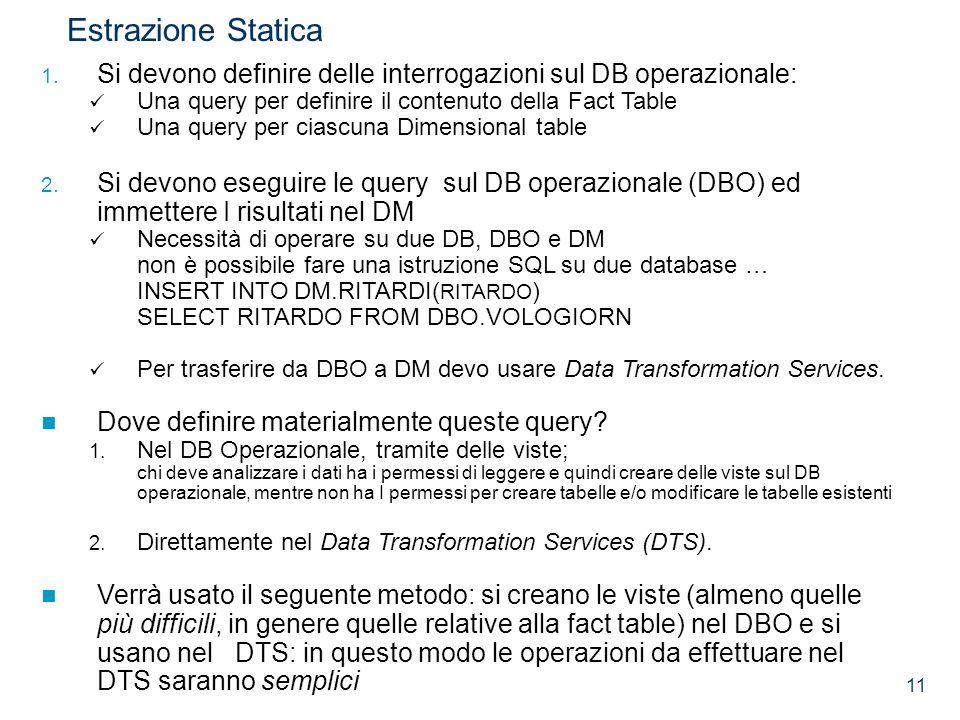 11 Estrazione Statica 1. Si devono definire delle interrogazioni sul DB operazionale: Una query per definire il contenuto della Fact Table Una query p