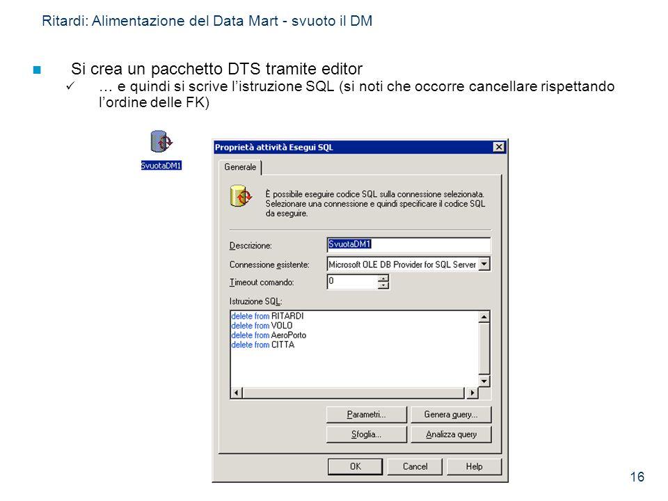 16 Ritardi: Alimentazione del Data Mart - svuoto il DM Si crea un pacchetto DTS tramite editor … e quindi si scrive listruzione SQL (si noti che occor