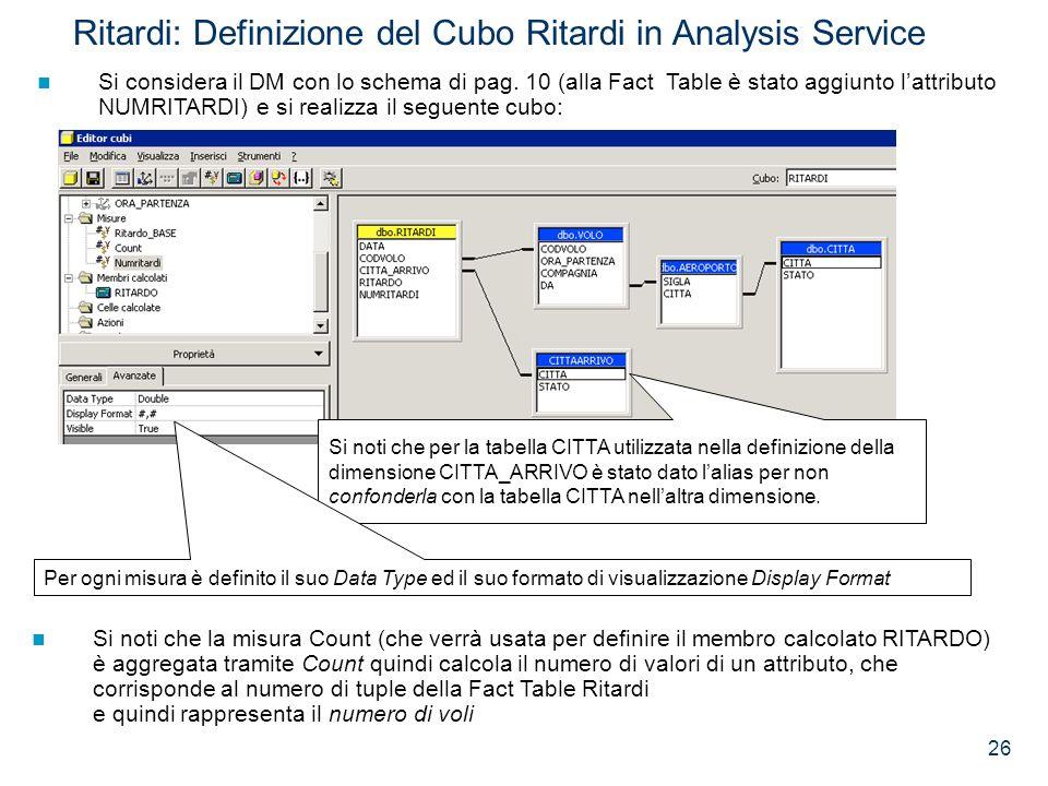 26 Ritardi: Definizione del Cubo Ritardi in Analysis Service Si considera il DM con lo schema di pag. 10 (alla Fact Table è stato aggiunto lattributo