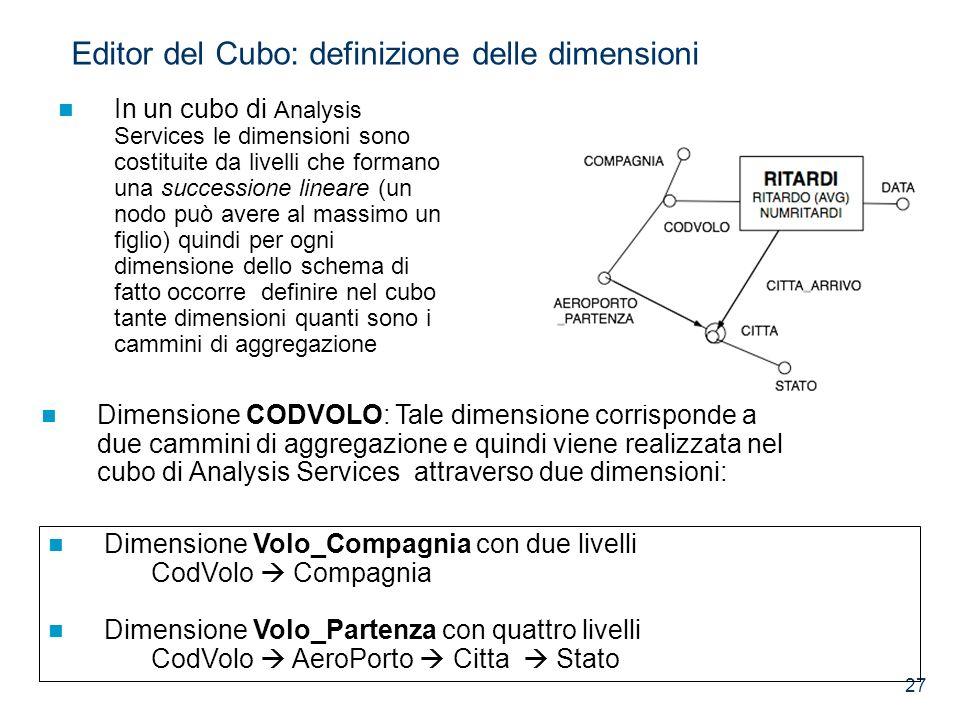 27 Dimensione CODVOLO: Tale dimensione corrisponde a due cammini di aggregazione e quindi viene realizzata nel cubo di Analysis Services attraverso du