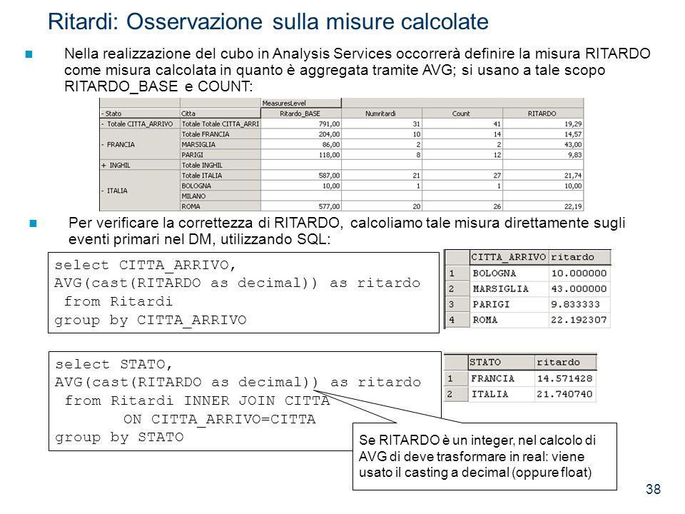 38 Ritardi: Osservazione sulla misure calcolate Nella realizzazione del cubo in Analysis Services occorrerà definire la misura RITARDO come misura cal