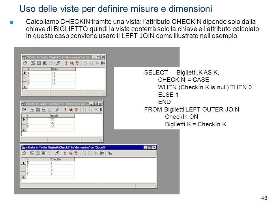 48 Uso delle viste per definire misure e dimensioni Calcoliamo CHECKIN tramite una vista: lattributo CHECKIN dipende solo dalla chiave di BIGLIETTO qu